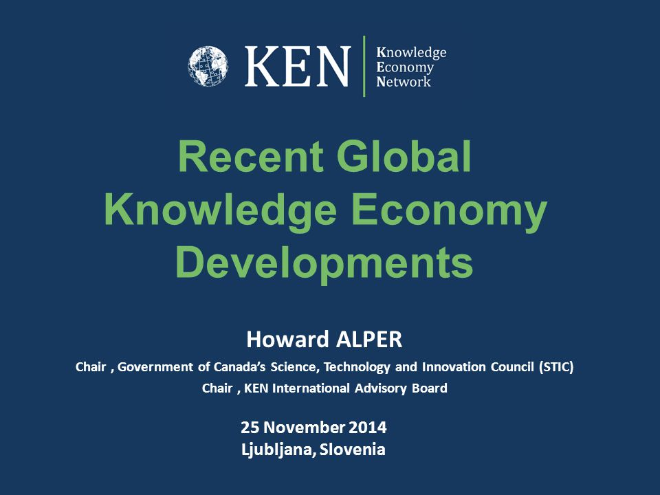 Recent Global Knowledge Economy Developments Howard ALPER Chair, Government of Canada's Science, Technology and Innovation Council (STIC) Chair, KEN I