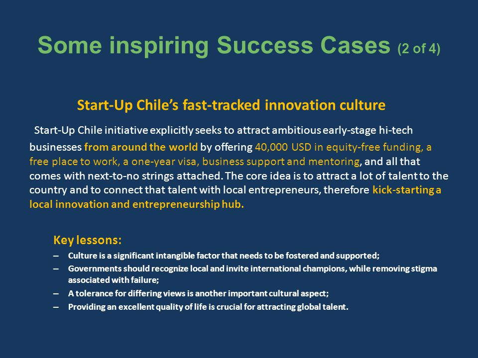 Some inspiring Success Cases (2 of 4) Start-Up Chile's fast-tracked innovation culture Start-Up Chile initiative explicitly seeks to attract ambitious