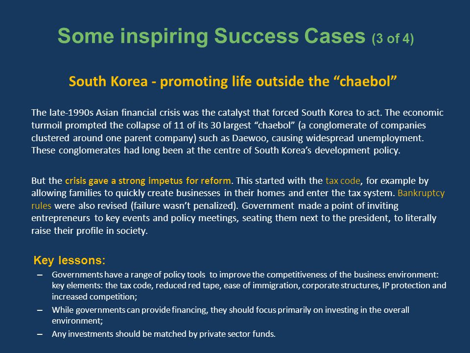 Some inspiring Success Cases (3 of 4) South Korea - promoting life outside the chaebol The late-1990s Asian financial crisis was the catalyst that forced South Korea to act.