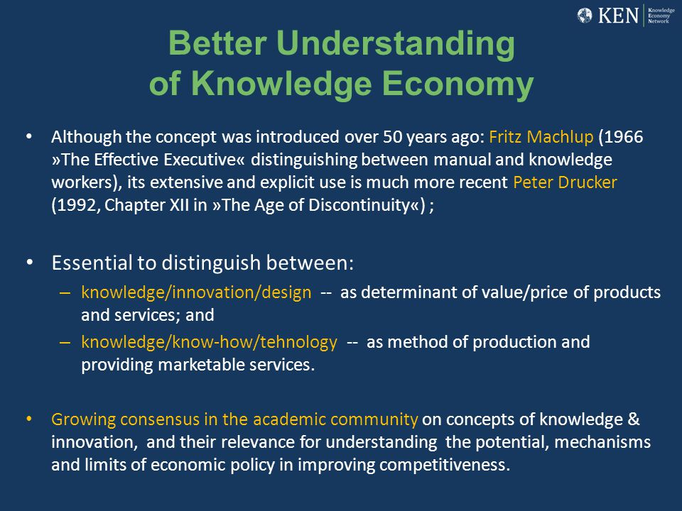 Better Understanding of Knowledge Economy Although the concept was introduced over 50 years ago: Fritz Machlup (1966 »The Effective Executive« disting
