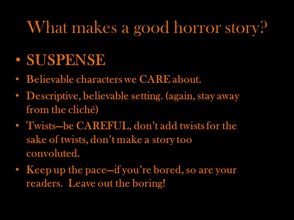 What makes a good horror story? SUSPENSE Believable characters we CARE about. Descriptive, believable setting. (again, stay away from the cliché) Twis