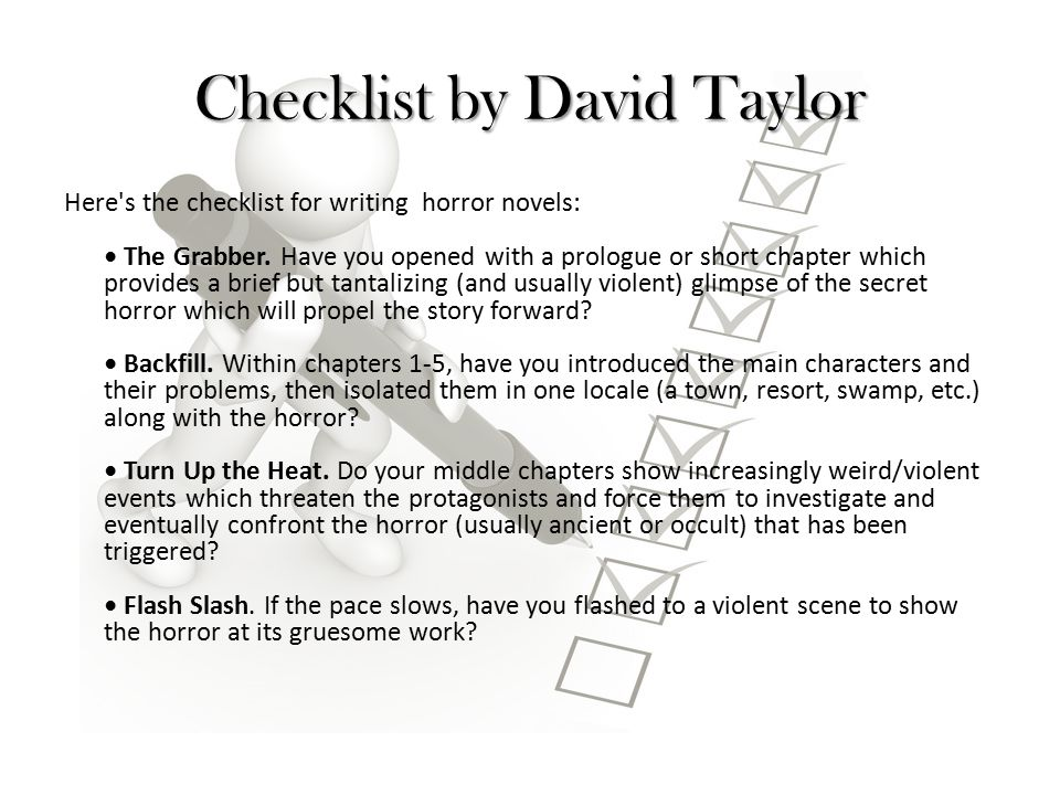 Checklist by David Taylor Here's the checklist for writing horror novels: The Grabber. Have you opened with a prologue or short chapter which provides