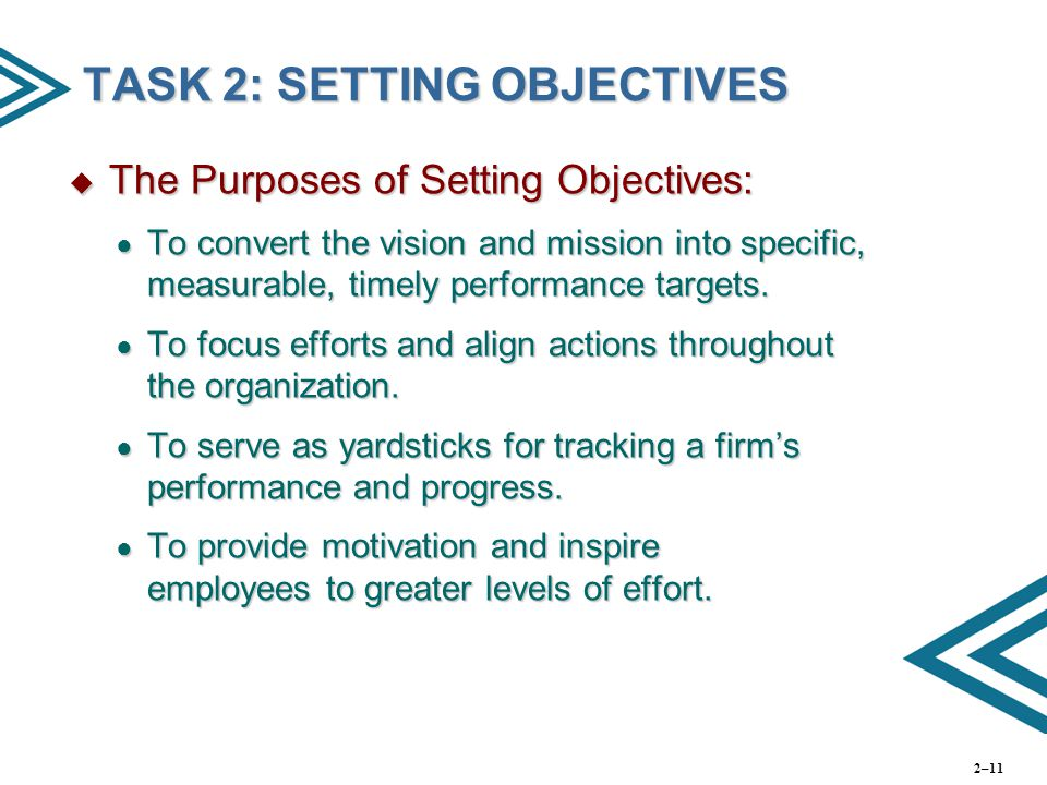 TASK 2: SETTING OBJECTIVES  The Purposes of Setting Objectives: ● To convert the vision and mission into specific, measurable, timely performance tar