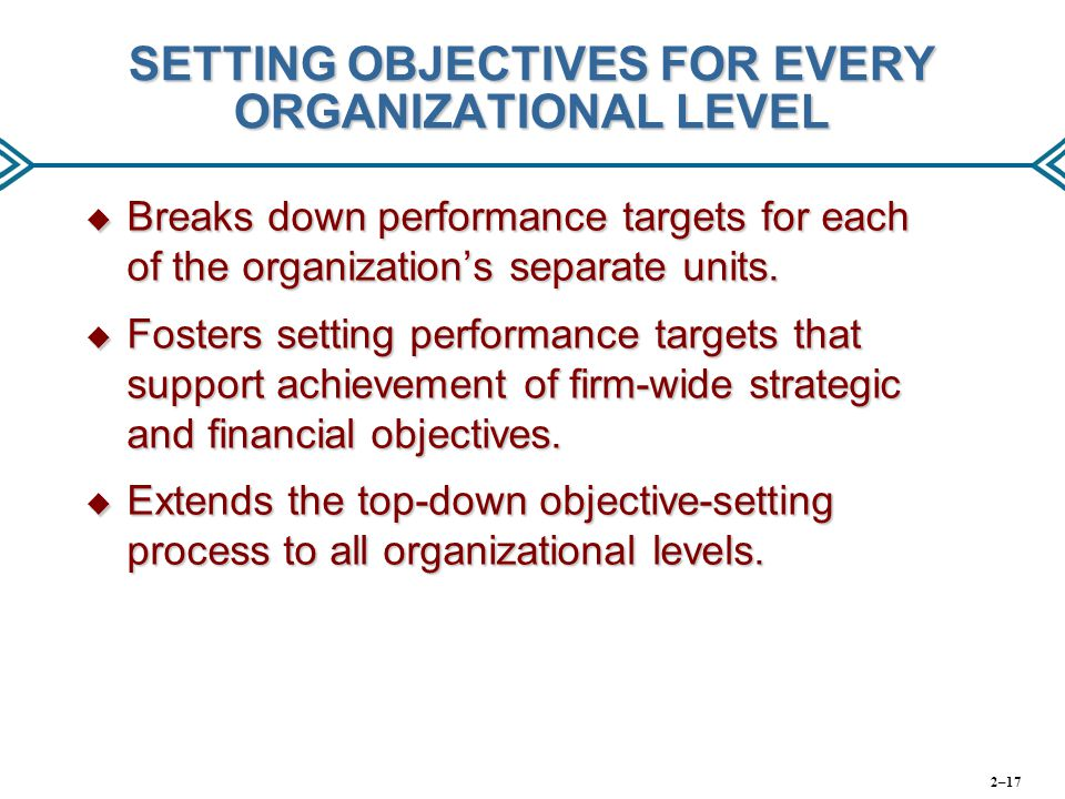 SETTING OBJECTIVES FOR EVERY ORGANIZATIONAL LEVEL  Breaks down performance targets for each of the organization's separate units.  Fosters setting p