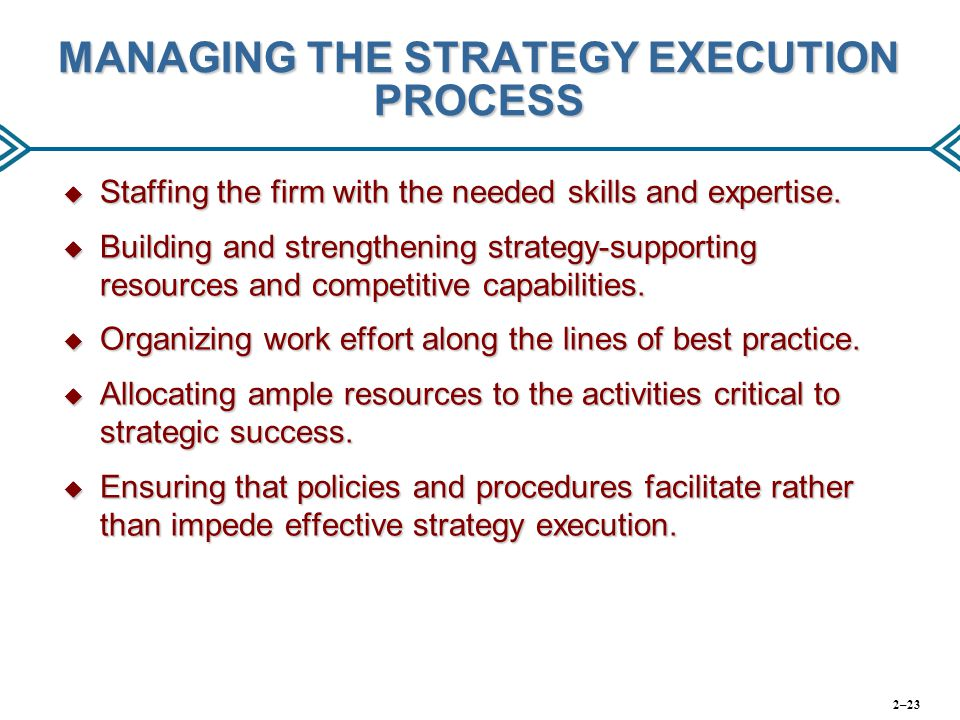 MANAGING THE STRATEGY EXECUTION PROCESS  Staffing the firm with the needed skills and expertise.  Building and strengthening strategy-supporting res