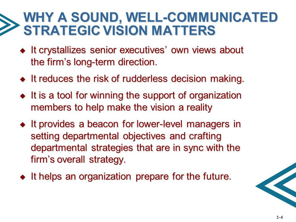 WHY A SOUND, WELL-COMMUNICATED STRATEGIC VISION MATTERS  It crystallizes senior executives' own views about the firm's long-term direction.  It redu