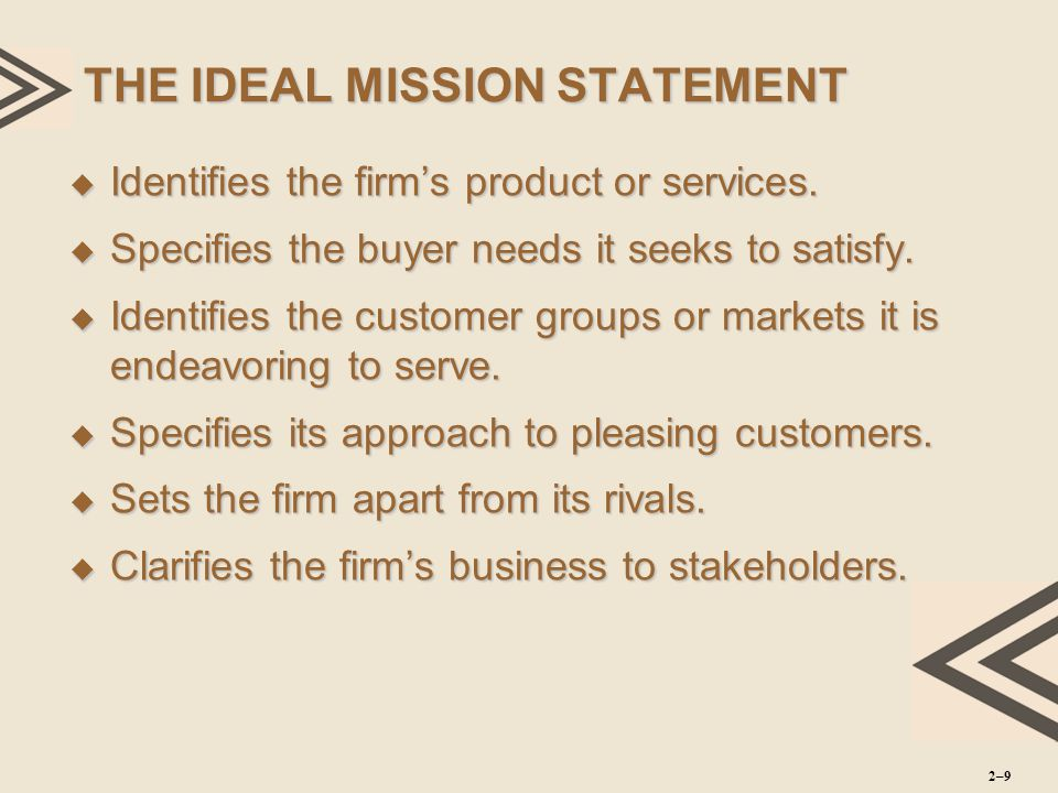 THE IDEAL MISSION STATEMENT  Identifies the firm's product or services.  Specifies the buyer needs it seeks to satisfy.  Identifies the customer gr