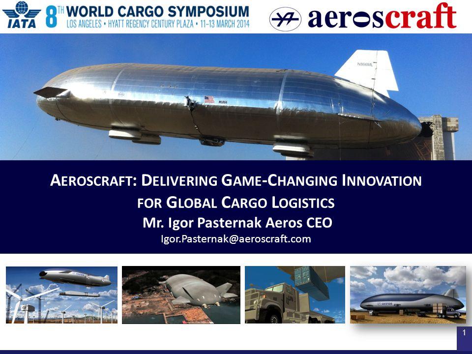 1 A EROSCRAFT : D ELIVERING G AME -C HANGING I NNOVATION FOR G LOBAL C ARGO L OGISTICS Mr. Igor Pasternak Aeros CEO Igor.Pasternak@aeroscraft.com