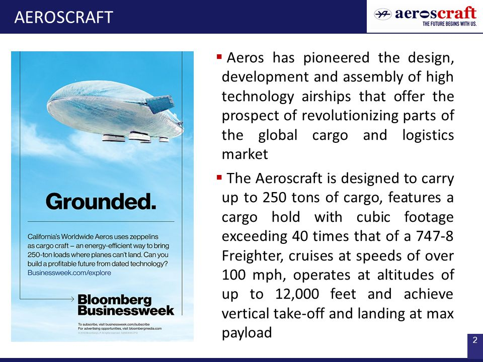 2  Aeros has pioneered the design, development and assembly of high technology airships that offer the prospect of revolutionizing parts of the global cargo and logistics market  The Aeroscraft is designed to carry up to 250 tons of cargo, features a cargo hold with cubic footage exceeding 40 times that of a 747-8 Freighter, cruises at speeds of over 100 mph, operates at altitudes of up to 12,000 feet and achieve vertical take-off and landing at max payload AEROSCRAFT