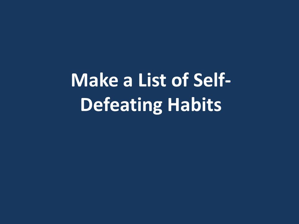 Make a List of Self- Defeating Habits