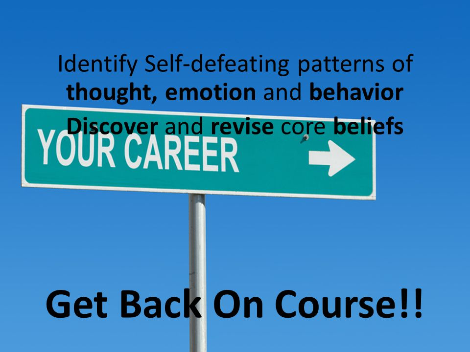 Rewriting Scripts Identify Self-defeating patterns of thought, emotion and behavior Discover and revise core beliefs Get Back On Course!!