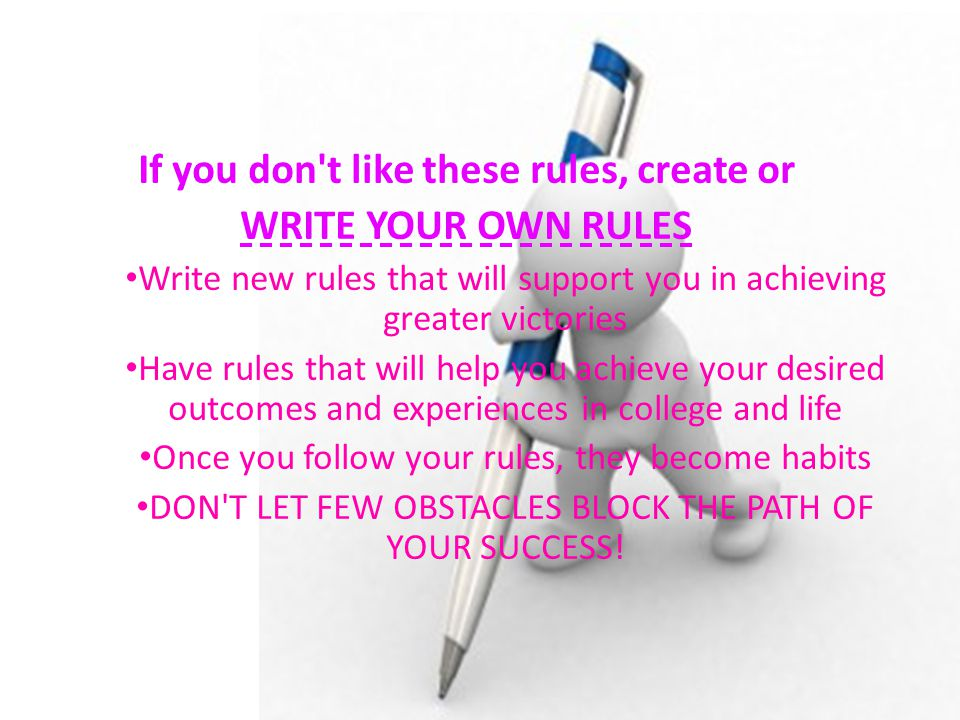If you don t like these rules, create or WRITE YOUR OWN RULES Write new rules that will support you in achieving greater victories Have rules that will help you achieve your desired outcomes and experiences in college and life Once you follow your rules, they become habits DON T LET FEW OBSTACLES BLOCK THE PATH OF YOUR SUCCESS!