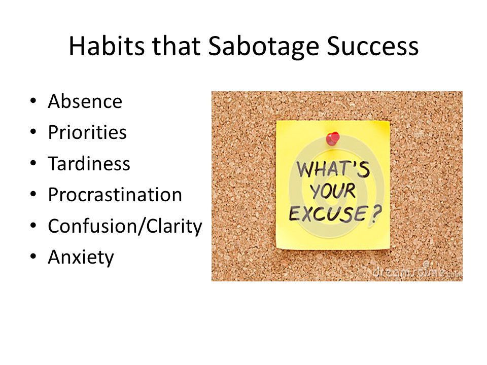 Habits that Sabotage Success Absence Priorities Tardiness Procrastination Confusion/Clarity Anxiety