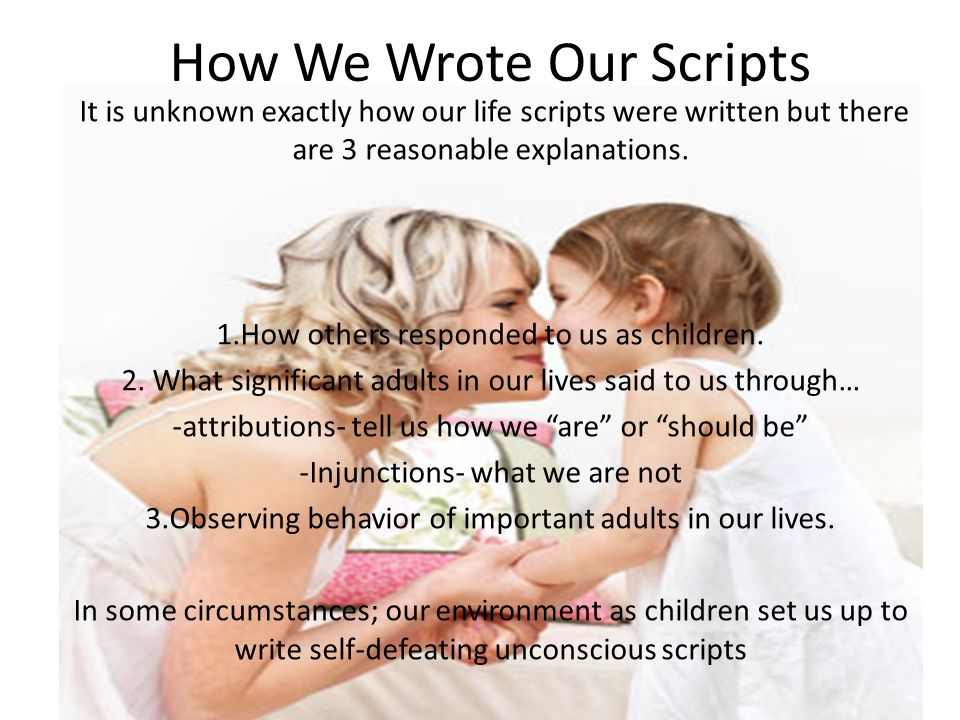 How We Wrote Our Scripts It is unknown exactly how our life scripts were written but there are 3 reasonable explanations.