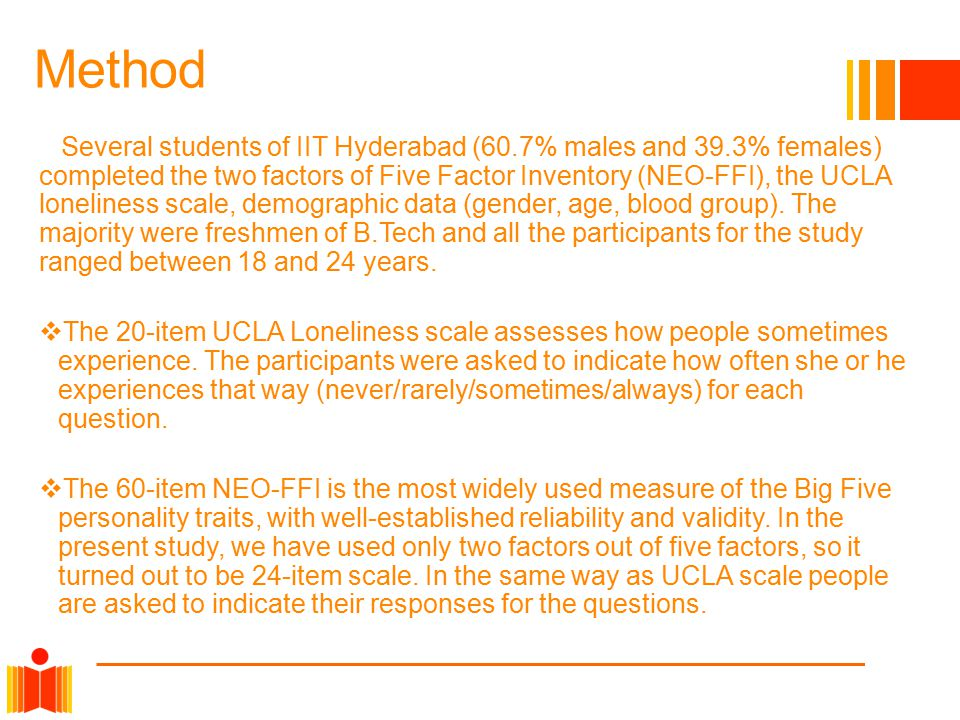 Method Several students of IIT Hyderabad (60.7% males and 39.3% females) completed the two factors of Five Factor Inventory (NEO-FFI), the UCLA loneliness scale, demographic data (gender, age, blood group).