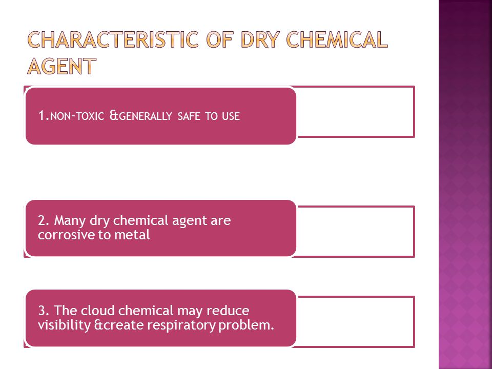 1. NON - TOXIC & GENERALLY SAFE TO USE 2. Many dry chemical agent are corrosive to metal 3. The cloud chemical may reduce visibility &create respirato
