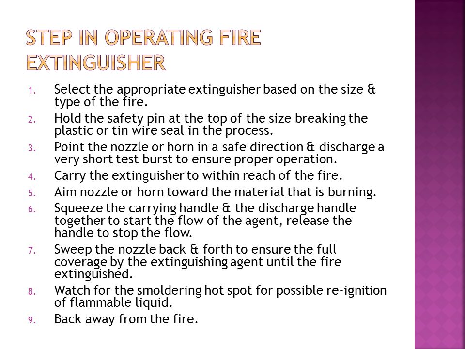 1. Select the appropriate extinguisher based on the size & type of the fire. 2. Hold the safety pin at the top of the size breaking the plastic or tin
