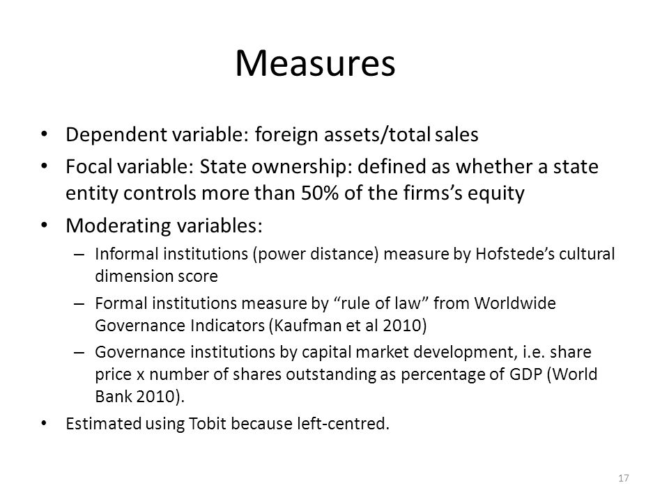 Measures Dependent variable: foreign assets/total sales Focal variable: State ownership: defined as whether a state entity controls more than 50% of the firms's equity Moderating variables: – Informal institutions (power distance) measure by Hofstede's cultural dimension score – Formal institutions measure by rule of law from Worldwide Governance Indicators (Kaufman et al 2010) – Governance institutions by capital market development, i.e.