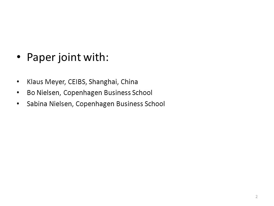 Paper joint with: Klaus Meyer, CEIBS, Shanghai, China Bo Nielsen, Copenhagen Business School Sabina Nielsen, Copenhagen Business School 2