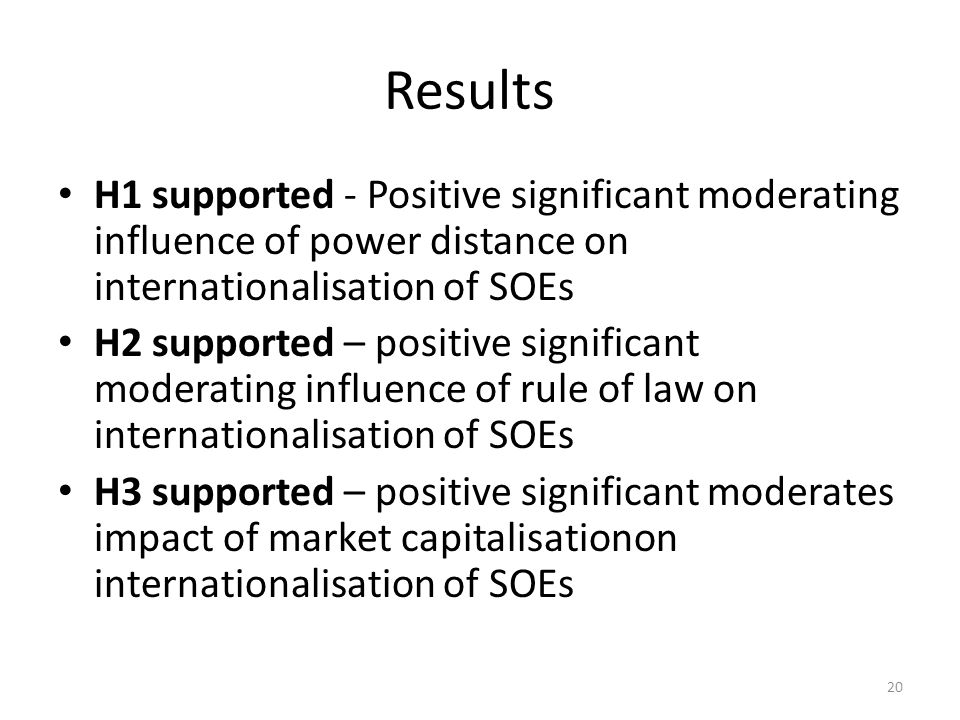 Results H1 supported - Positive significant moderating influence of power distance on internationalisation of SOEs H2 supported – positive significant moderating influence of rule of law on internationalisation of SOEs H3 supported – positive significant moderates impact of market capitalisationon internationalisation of SOEs 20