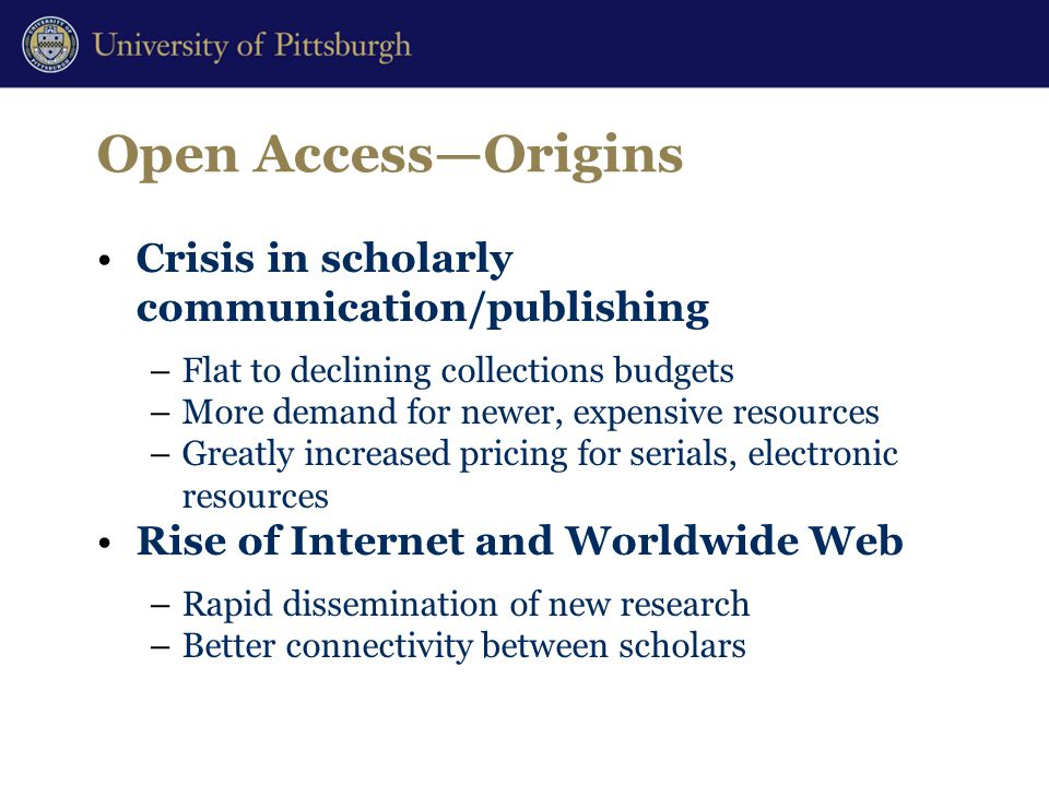 Open Access—Origins Crisis in scholarly communication/publishing –Flat to declining collections budgets –More demand for newer, expensive resources –Greatly increased pricing for serials, electronic resources Rise of Internet and Worldwide Web –Rapid dissemination of new research –Better connectivity between scholars