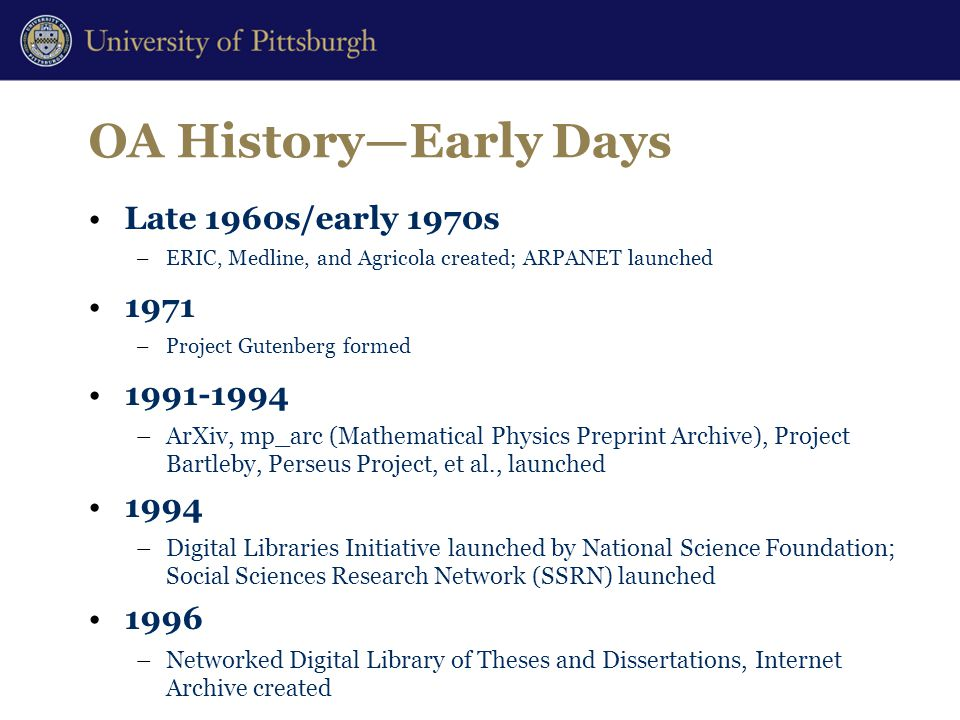 OA History—Early Days Late 1960s/early 1970s –ERIC, Medline, and Agricola created; ARPANET launched 1971 –Project Gutenberg formed 1991-1994 –ArXiv, mp_arc (Mathematical Physics Preprint Archive), Project Bartleby, Perseus Project, et al., launched 1994 –Digital Libraries Initiative launched by National Science Foundation; Social Sciences Research Network (SSRN) launched 1996 –Networked Digital Library of Theses and Dissertations, Internet Archive created