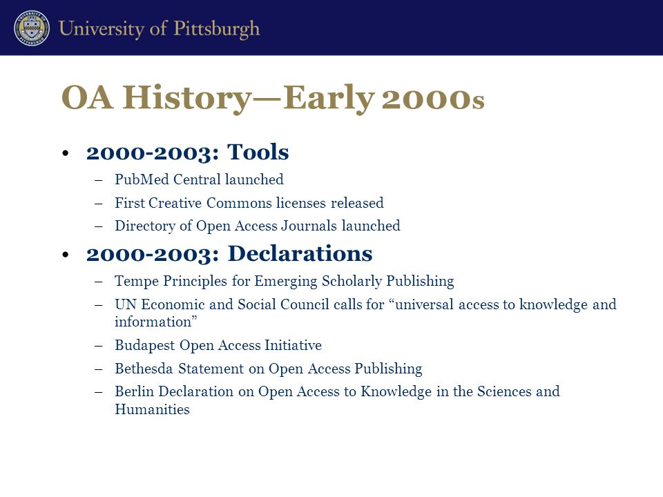 OA History—Early 2000 s 2000-2003: Tools –PubMed Central launched –First Creative Commons licenses released –Directory of Open Access Journals launched 2000-2003: Declarations –Tempe Principles for Emerging Scholarly Publishing –UN Economic and Social Council calls for universal access to knowledge and information –Budapest Open Access Initiative –Bethesda Statement on Open Access Publishing –Berlin Declaration on Open Access to Knowledge in the Sciences and Humanities