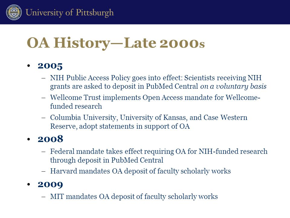OA History—Late 2000 s 2005 –NIH Public Access Policy goes into effect: Scientists receiving NIH grants are asked to deposit in PubMed Central on a voluntary basis –Wellcome Trust implements Open Access mandate for Wellcome- funded research –Columbia University, University of Kansas, and Case Western Reserve, adopt statements in support of OA 2008 –Federal mandate takes effect requiring OA for NIH-funded research through deposit in PubMed Central –Harvard mandates OA deposit of faculty scholarly works 2009 –MIT mandates OA deposit of faculty scholarly works