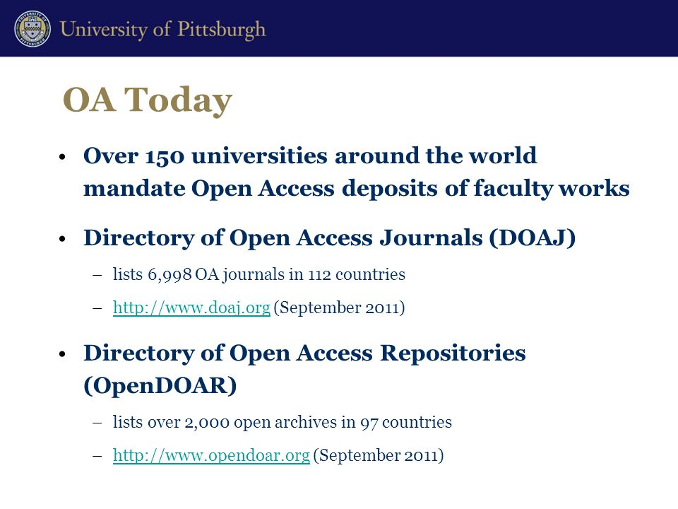 OA Today Over 150 universities around the world mandate Open Access deposits of faculty works Directory of Open Access Journals (DOAJ) –lists 6,998 OA journals in 112 countries –http://www.doaj.org (September 2011)http://www.doaj.org Directory of Open Access Repositories (OpenDOAR) –lists over 2,000 open archives in 97 countries –http://www.opendoar.org (September 2011)http://www.opendoar.org