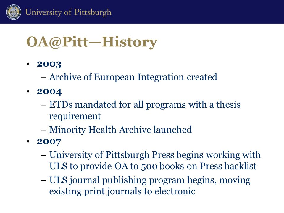 OA@Pitt—History 2003 –Archive of European Integration created 2004 –ETDs mandated for all programs with a thesis requirement –Minority Health Archive launched 2007 –University of Pittsburgh Press begins working with ULS to provide OA to 500 books on Press backlist –ULS journal publishing program begins, moving existing print journals to electronic