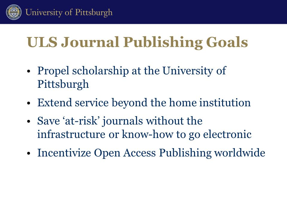 ULS Journal Publishing Goals Propel scholarship at the University of Pittsburgh Extend service beyond the home institution Save 'at-risk' journals without the infrastructure or know-how to go electronic Incentivize Open Access Publishing worldwide