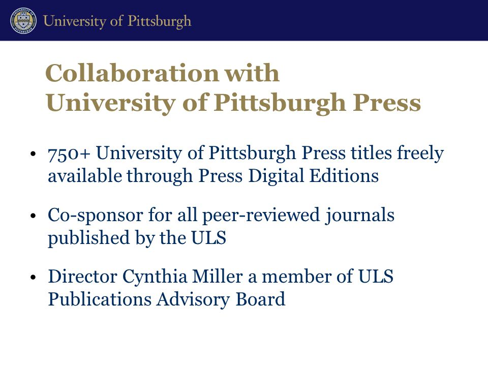 Collaboration with University of Pittsburgh Press 750+ University of Pittsburgh Press titles freely available through Press Digital Editions Co-sponsor for all peer-reviewed journals published by the ULS Director Cynthia Miller a member of ULS Publications Advisory Board