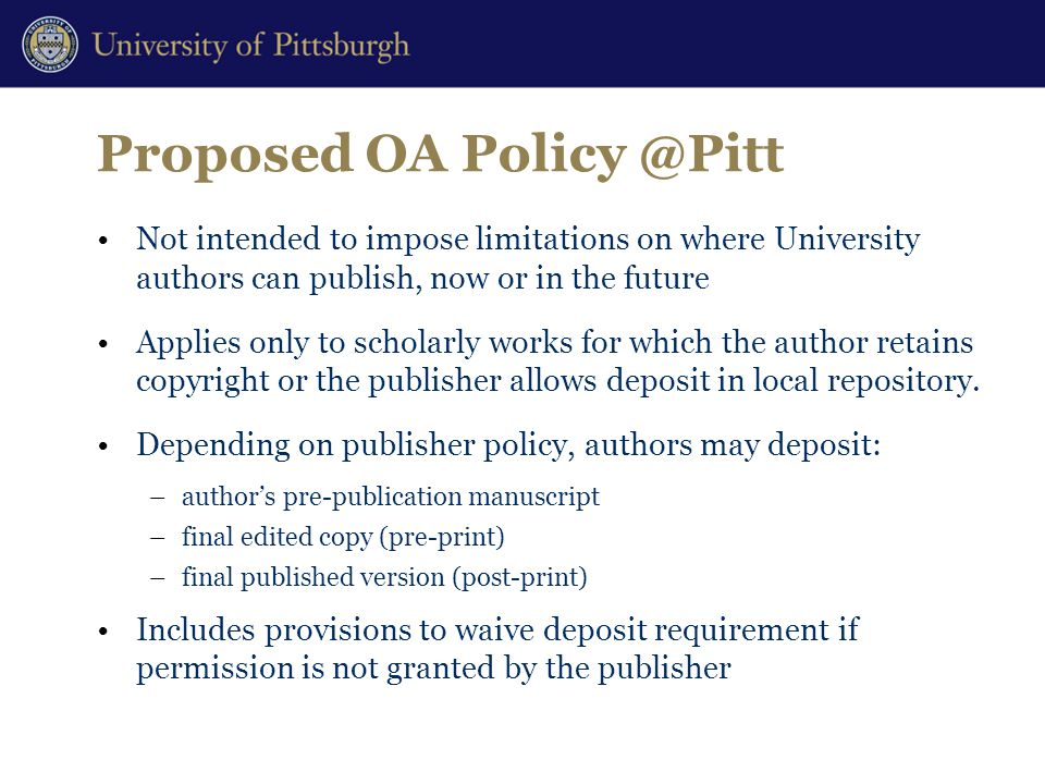 Proposed OA Policy @Pitt Not intended to impose limitations on where University authors can publish, now or in the future Applies only to scholarly works for which the author retains copyright or the publisher allows deposit in local repository.