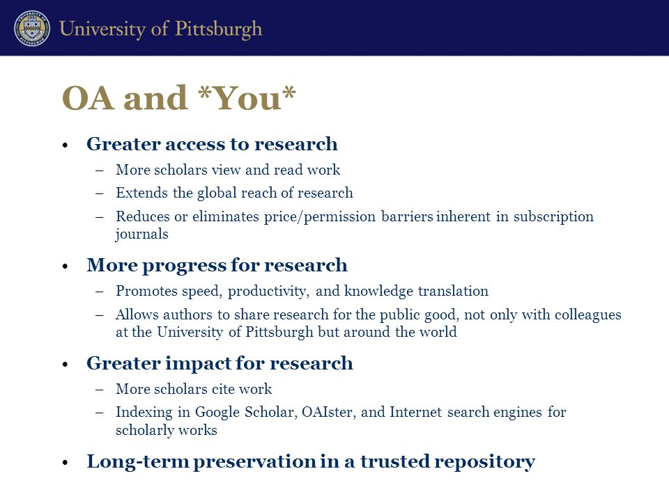 OA and *You* Greater access to research –More scholars view and read work –Extends the global reach of research –Reduces or eliminates price/permission barriers inherent in subscription journals More progress for research –Promotes speed, productivity, and knowledge translation –Allows authors to share research for the public good, not only with colleagues at the University of Pittsburgh but around the world Greater impact for research –More scholars cite work –Indexing in Google Scholar, OAIster, and Internet search engines for scholarly works Long-term preservation in a trusted repository