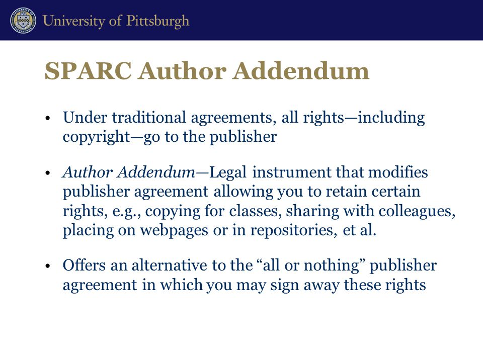 SPARC Author Addendum Under traditional agreements, all rights—including copyright—go to the publisher Author Addendum—Legal instrument that modifies publisher agreement allowing you to retain certain rights, e.g., copying for classes, sharing with colleagues, placing on webpages or in repositories, et al.
