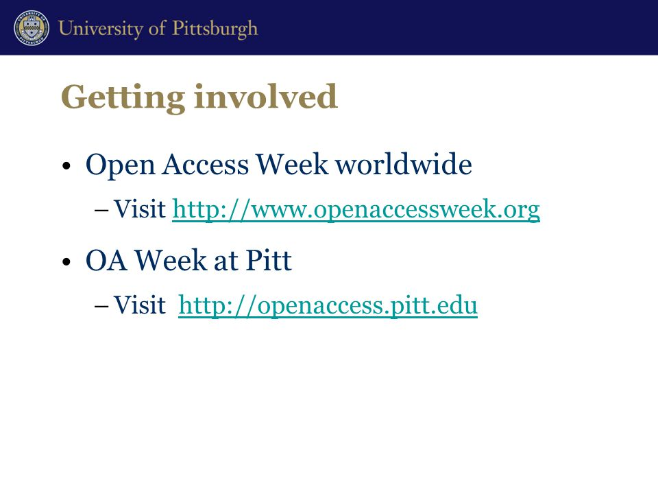 Getting involved Open Access Week worldwide –Visit http://www.openaccessweek.orghttp://www.openaccessweek.org OA Week at Pitt –Visit http://openaccess.pitt.eduhttp://openaccess.pitt.edu