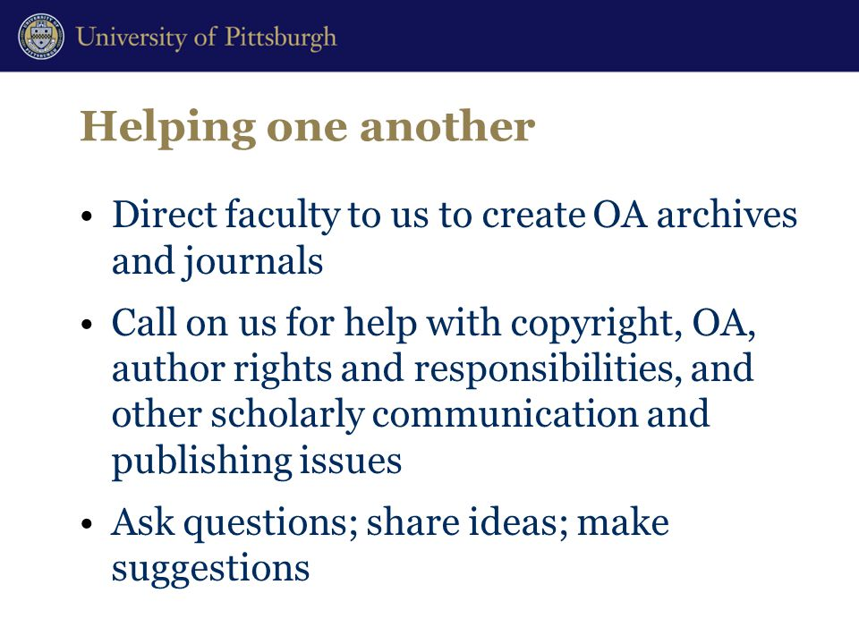 Helping one another Direct faculty to us to create OA archives and journals Call on us for help with copyright, OA, author rights and responsibilities, and other scholarly communication and publishing issues Ask questions; share ideas; make suggestions