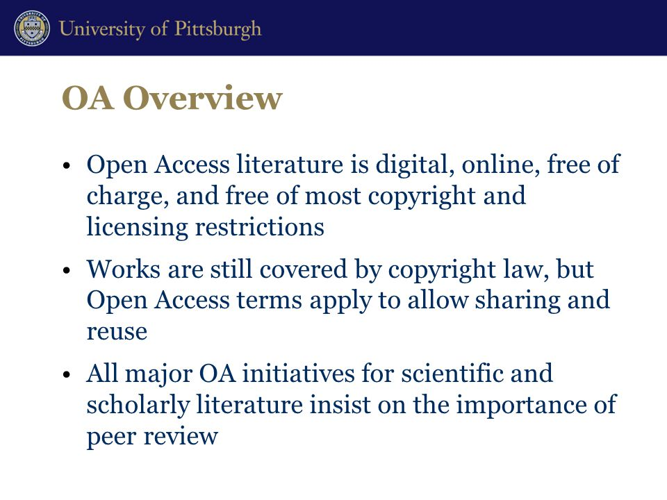 OA Overview Open Access literature is digital, online, free of charge, and free of most copyright and licensing restrictions Works are still covered by copyright law, but Open Access terms apply to allow sharing and reuse All major OA initiatives for scientific and scholarly literature insist on the importance of peer review