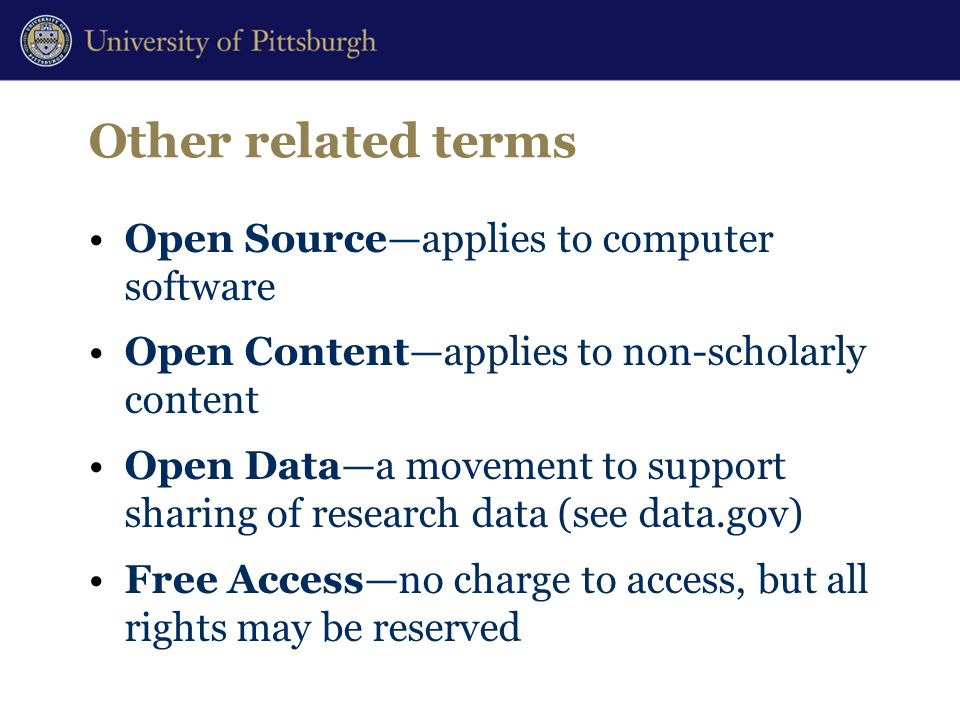 Other related terms Open Source—applies to computer software Open Content—applies to non-scholarly content Open Data—a movement to support sharing of research data (see data.gov) Free Access—no charge to access, but all rights may be reserved