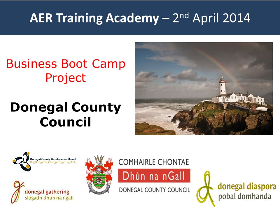 Presentation Outline 1.Introduction to County Donegal 2.The Business Bootcamp Project 3.Implementation and Organisation Structures 4.Partners 5.Communications - Strategies and Tools 6.Evaluation Plan 7.Funding Model 8.Project Outcomes