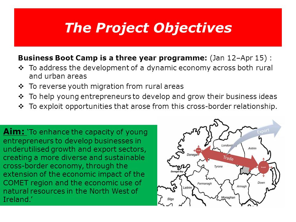 The Project Objectives Business Boot Camp is a three year programme: (Jan 12–Apr 15) :  To address the development of a dynamic economy across both r