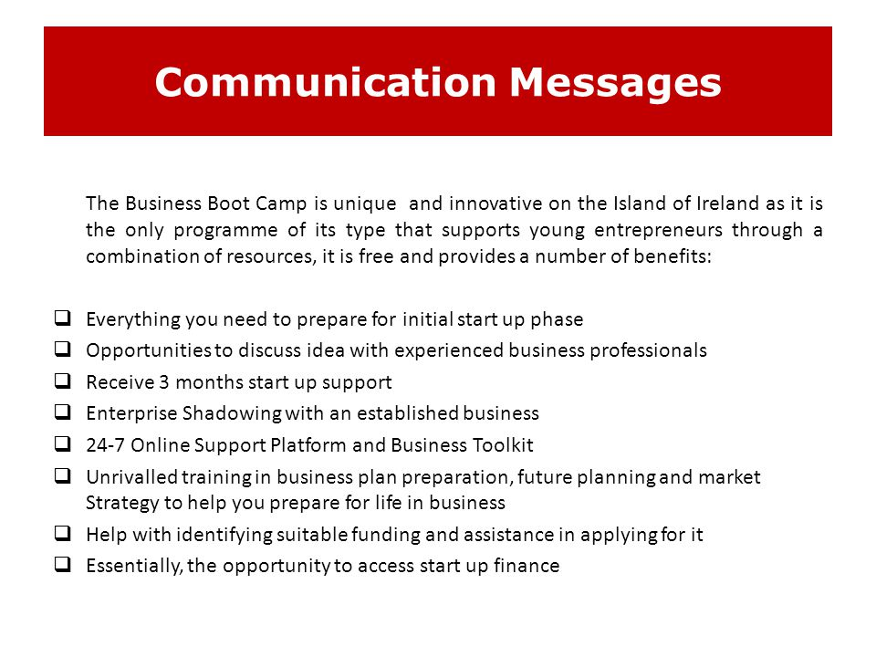 Communication Messages The Business Boot Camp is unique and innovative on the Island of Ireland as it is the only programme of its type that supports