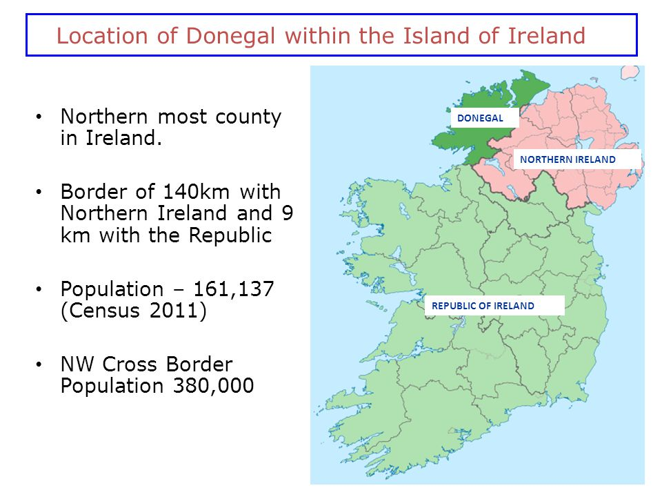 DONEGAL Location of Donegal within the Island of Ireland Northern most county in Ireland. Border of 140km with Northern Ireland and 9 km with the Repu