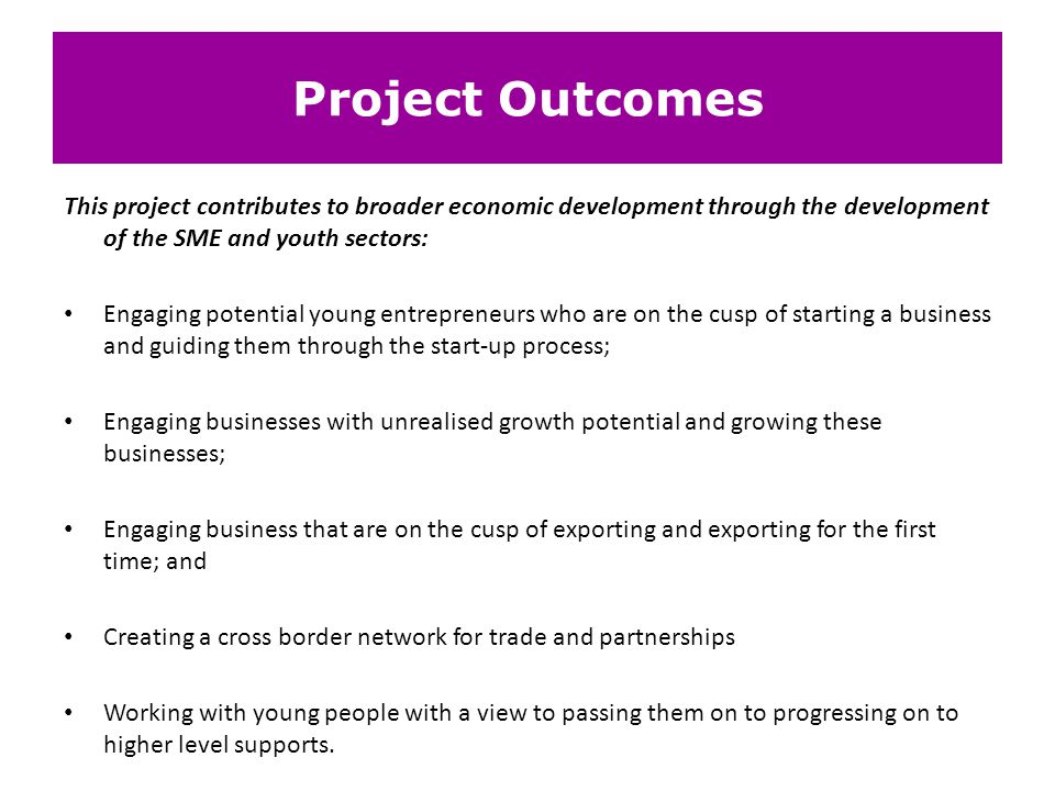 Project Outcomes This project contributes to broader economic development through the development of the SME and youth sectors: Engaging potential you
