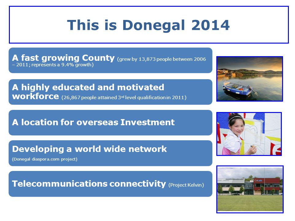 This is Donegal 2013 Research and Development Resources (Third level colleges, Cross-Border links) Abundant natural resources (wind, wave, landscape, renewable) A growing cross border gateway (Derry- Letterkenny) An outdoor capital (Tourism, maritime)A culturally rich & creative county