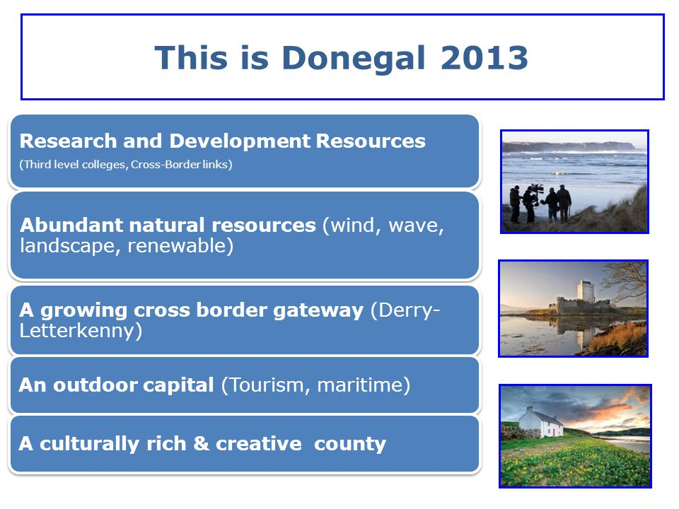 This is Donegal 2013 Research and Development Resources (Third level colleges, Cross-Border links) Abundant natural resources (wind, wave, landscape,