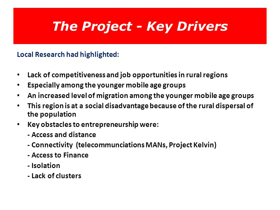 The Project - Key Drivers Local Research had highlighted: Lack of competitiveness and job opportunities in rural regions Especially among the younger