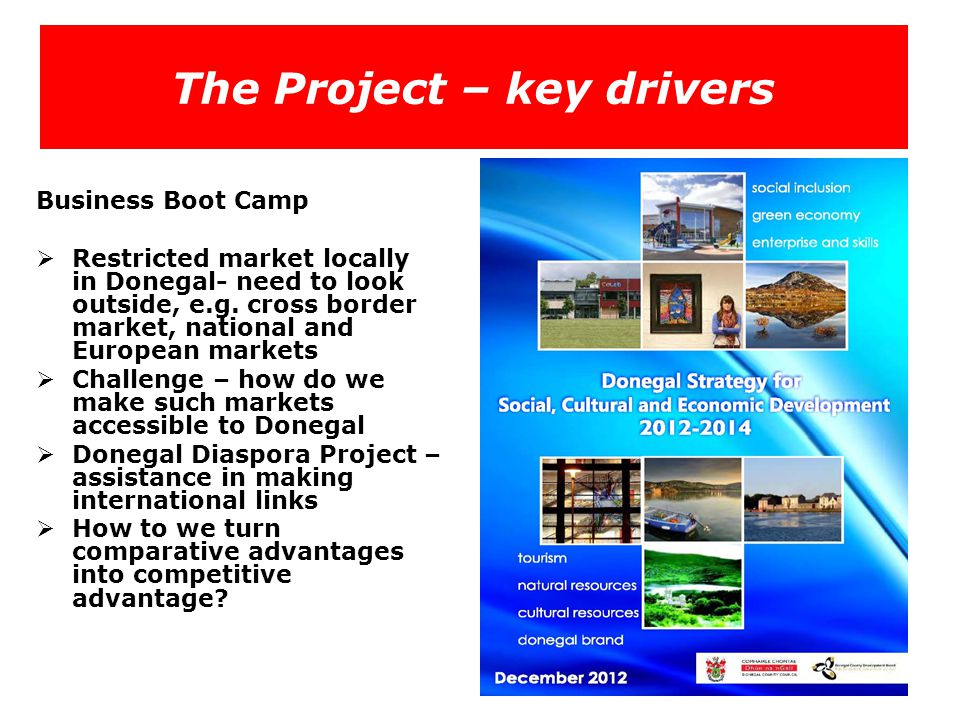 The Project – key drivers Business Boot Camp  Restricted market locally in Donegal- need to look outside, e.g. cross border market, national and Euro