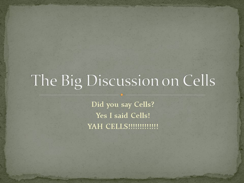 Did you say Cells? Yes I said Cells! YAH CELLS!!!!!!!!!!!!!
