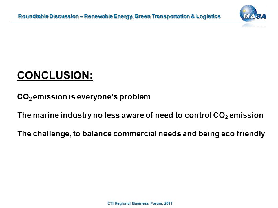 Roundtable Discussion – Renewable Energy, Green Transportation & Logistics CTI Regional Business Forum, 2011 CONCLUSION: CO 2 emission is everyone's problem The marine industry no less aware of need to control CO 2 emission The challenge, to balance commercial needs and being eco friendly